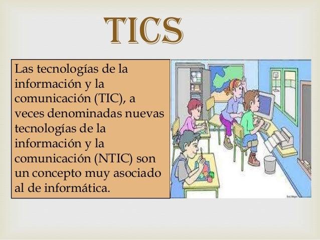 Tics Las tecnologías de la información y la comunicación (TIC), a veces denominadas nuevas tecnologías de la información y...