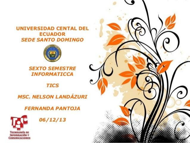 UNIVERSIDAD CENTAL DEL ECUADOR SEDE SANTO DOMINGO  SEXTO SEMESTRE INFORMATICCA TICS MSC. NELSON LANDÁZURI FERNANDA PANTOJA...