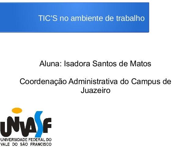 TIC'S no ambiente de trabalho Aluna: Isadora Santos de Matos Coordenação Administrativa do Campus de Juazeiro