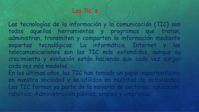 Las Tic´s  Las tecnologías de la información y la comunicación (TIC) son  todas aquellas herramientas y programas que trat...