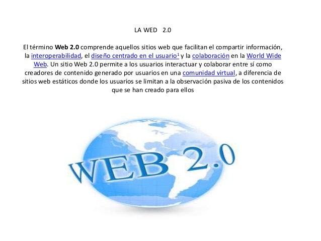 LA WED 2.0 El término Web 2.0 comprende aquellos sitios web que facilitan el compartir información, la interoperabilidad, ...