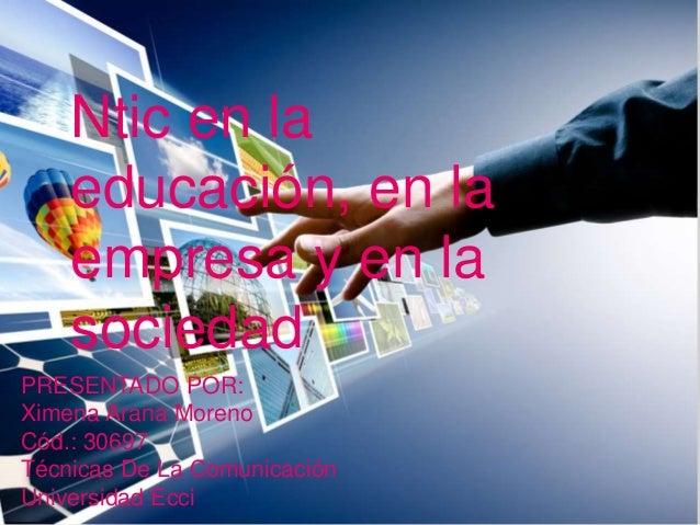 PRESENTADO POR: Ximena Arana Moreno Cód.: 30697 Técnicas De La Comunicación Universidad Ecci Ntic en la educación, en la e...