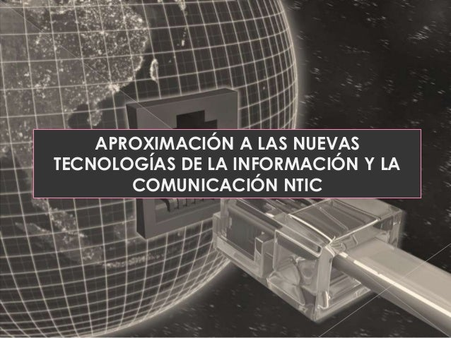 APROXIMACIÓN A LAS NUEVAS TECNOLOGÍAS DE LA INFORMACIÓN Y LA COMUNICACIÓN NTIC