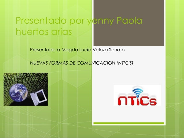 Presentado por yenny Paola huertas arias Presentado a Magda Lucía Veloza Serrato NUEVAS FORMAS DE COMUNICACION (NTIC'S)