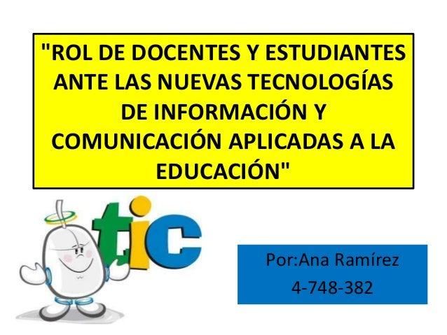 """""""ROL DE DOCENTES Y ESTUDIANTES ANTE LAS NUEVAS TECNOLOGÍAS DE INFORMACIÓN Y COMUNICACIÓN APLICADAS A LA EDUCACIÓN"""" Por:Ana..."""