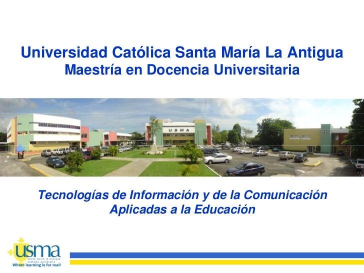 Universidad Católica Santa María La Antigua       Maestría en Docencia Universitaria       Tecnologías de Información y de...
