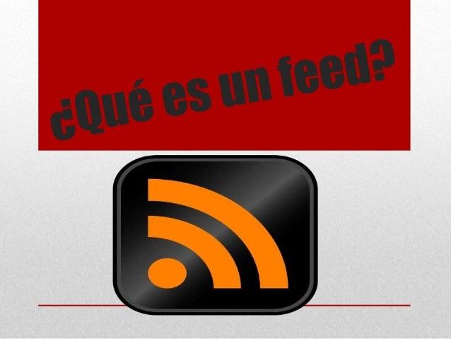 Un feed es: • Un feed es un medio por el cual los usuarios pueden leer las entradas de un sitio web o parte de ellas; el f...