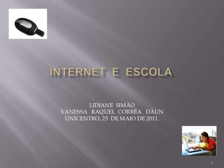 Internet  e  escola<br />LIDIANE  SIMÃO<br />VANESSA   RAQUEL  CORRÊA   DÃUN<br />UNICENTRO, 25  DE MAIO DE 2011.<br />1<b...