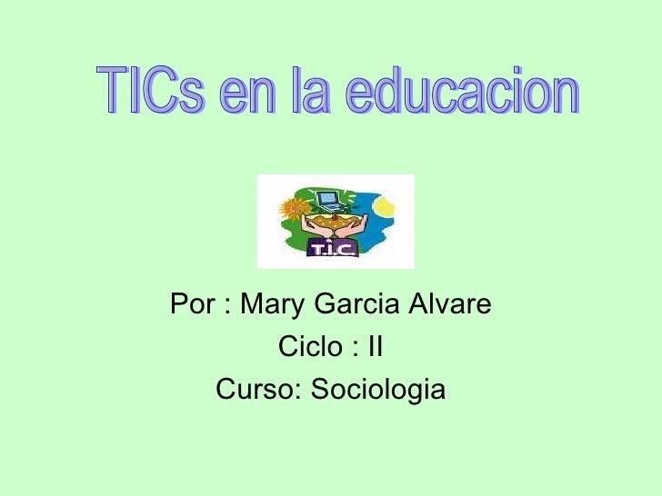 Por : Mary Garcia Alvare Ciclo : II Curso: Sociologia TICs en la educacion
