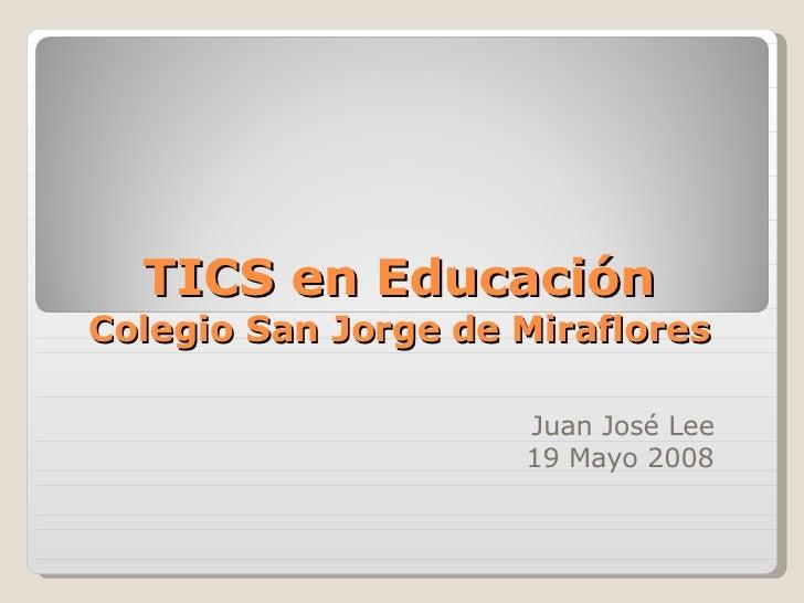 TICS en Educación Colegio San Jorge de Miraflores Juan José Lee 19 Mayo 2008