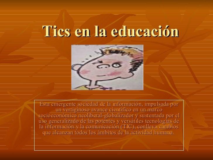 Tics en la educación Esta emergente sociedad de la información, impulsada por un vertiginoso avance científico en un marco...