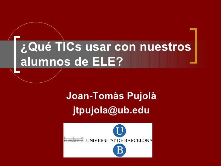 ¿Qué TICs usar con nuestros alumnos de ELE?   Joan-Tomàs Pujolà [email_address]