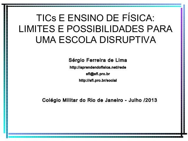 TICs E ENSINO DE FÍSICA: LIMITES E POSSIBILIDADES PARA UMA ESCOLA DISRUPTIVA Sérgio Ferreira de Lima http://aprendendofisi...