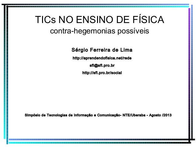TICs NO ENSINO DE FÍSICA contra-hegemonias possíveis Sérgio Ferreira de Lima http://aprendendofisica.net/rede sfl@sfl.pro....