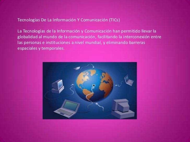 Tecnologías De La Información Y Comunicación (TICs) La Tecnologías de la Información y Comunicación han permitido llevar l...