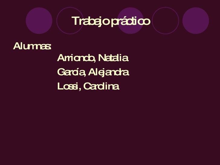 Trabajo práctico <ul><li>Alumnas:  Arriondo, Natalia </li></ul><ul><li>García, Alejandra </li></ul><ul><li>Lossi, Carolina...