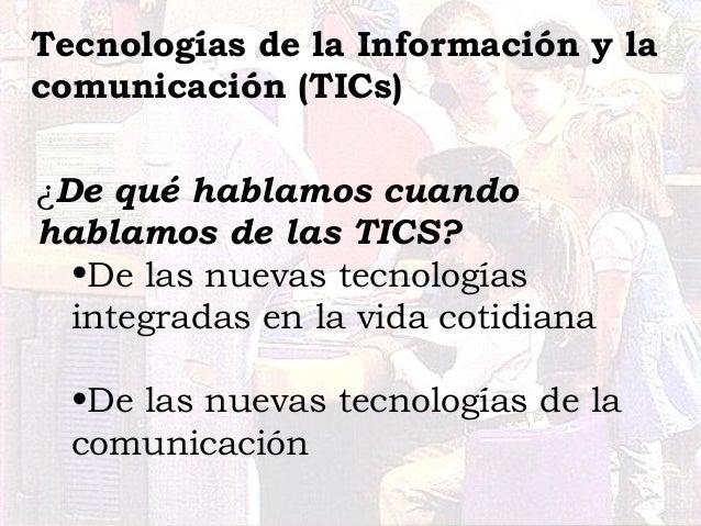 ¿De qué hablamos cuando hablamos de las TICS? •De las nuevas tecnologías integradas en la vida cotidiana •De las nuevas te...