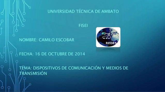 UNIVERSIDAD TÉCNICA DE AMBATO  FISEI  NOMBRE: CAMILO ESCOBAR  FECHA: 16 DE OCTUBRE DE 2014  TEMA: DISPOSITIVOS DE COMUNICA...