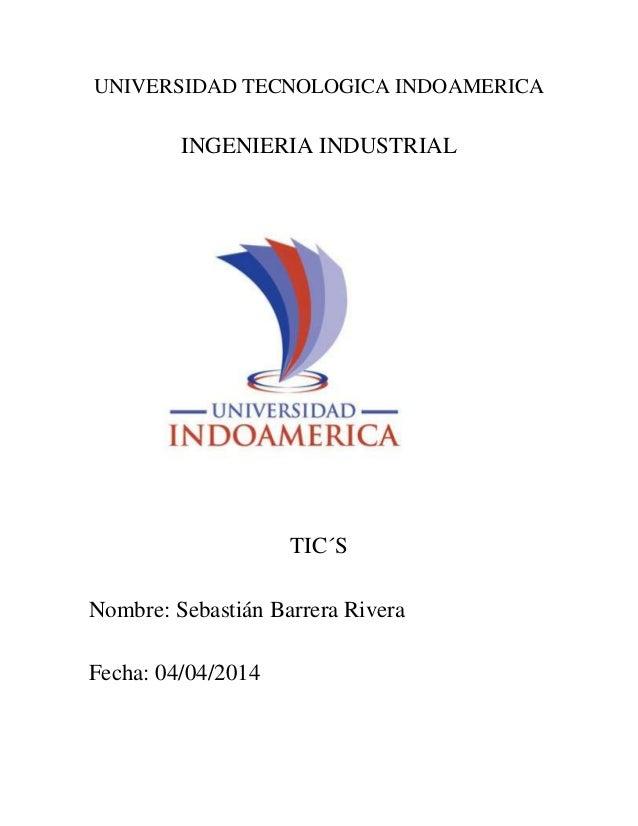 UNIVERSIDAD TECNOLOGICA INDOAMERICA INGENIERIA INDUSTRIAL TIC´S Nombre: Sebastián Barrera Rivera Fecha: 04/04/2014