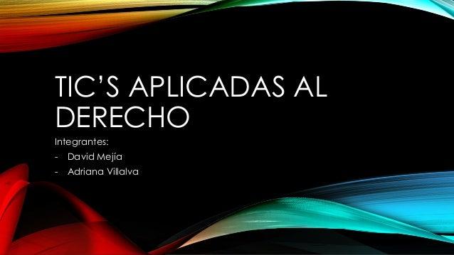 TIC'S APLICADAS AL DERECHO Integrantes: -  David Mejía  -  Adriana Villalva