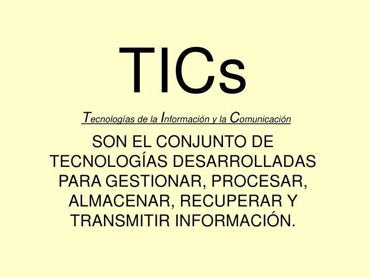 TICs<br />Tecnologías de la Información y la Comunicación<br />SON EL CONJUNTO DE TECNOLOGÍAS DESARROLLADAS PARA GESTIONAR...