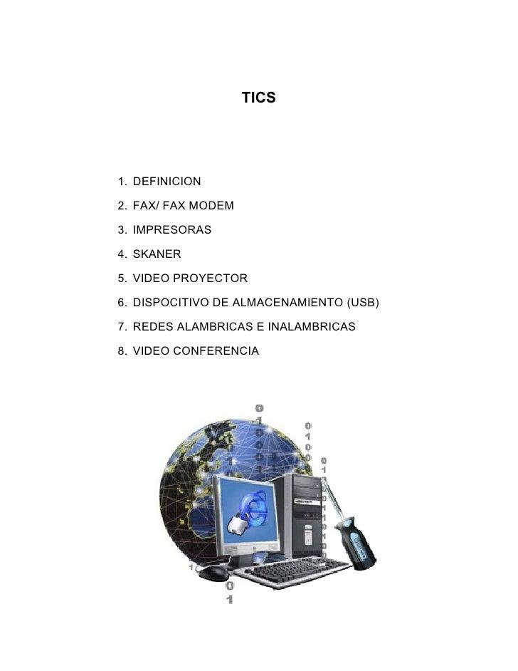 TICS1. DEFINICION2. FAX/ FAX MODEM3. IMPRESORAS4. SKANER5. VIDEO PROYECTOR6. DISPOCITIVO DE ALMACENAMIENTO (USB)7. REDES A...
