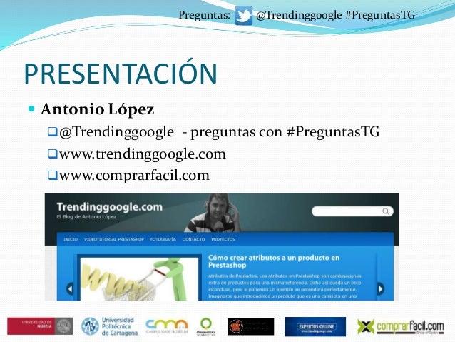 PRESENTACIÓN  Antonio López @Trendinggoogle - preguntas con #PreguntasTG www.trendinggoogle.com www.comprarfacil.com P...