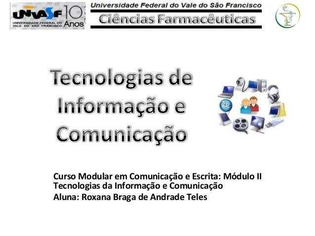 Curso Modular em Comunicação e Escrita: Módulo II Tecnologias da Informação e Comunicação Aluna: Roxana Braga de Andrade T...