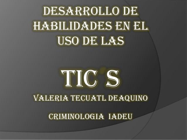 Desarrollo de habilidades en el uso de las TIC S Valeria tecuatl deaquino Criminologia IADEU