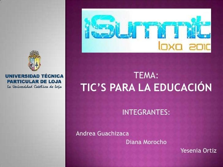 TEMA:<br />TIC'S PARA LA EDUCACIÓN<br />INTEGRANTES:<br />Andrea Guachizaca<br />Diana Morocho<br />Yesenia Ortiz<br />
