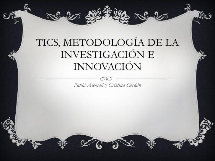 TICS, METODOLOGÍA DE LA INVESTIGACIÓN E INNOVACIÓN Paula Alemañ y Cristina Cerdán