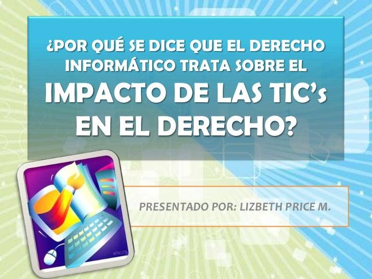 ¿POR QUÉ SE DICE QUE EL DERECHO INFORMÁTICO TRATA SOBRE EL IMPACTO DE LAS TIC'sEN EL DERECHO?<br />PRESENTADO POR: LIZBETH...
