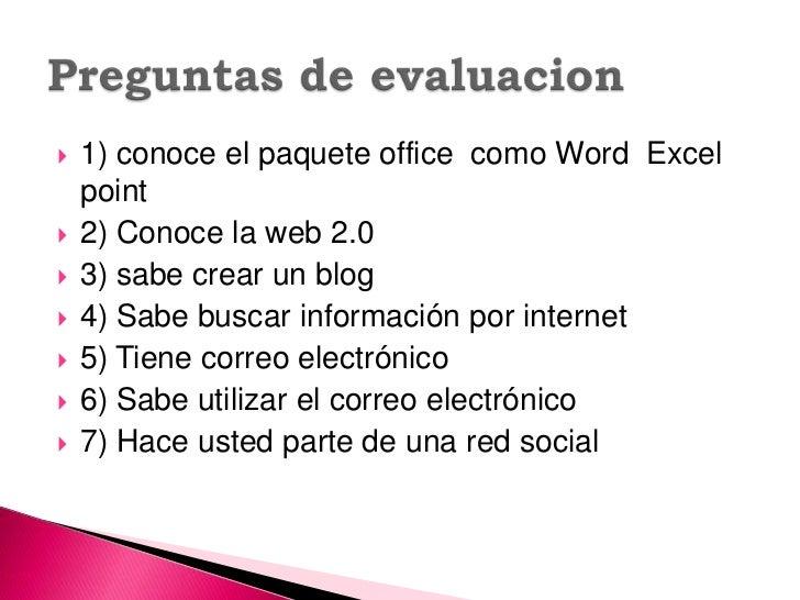 1) conoce el paquete office  como Word  Excel point<br />2) Conoce la web 2.0<br />3) sabe crear un blog <br />4) Sabe bus...