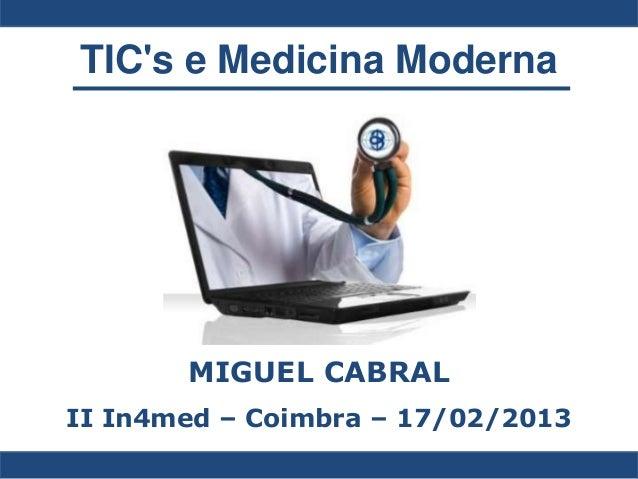 TICs e Medicina Moderna       MIGUEL CABRALII In4med – Coimbra – 17/02/2013