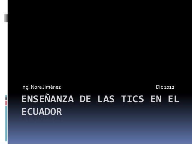Ing. Nora Jiménez     Dic 2012ENSEÑANZA DE LAS TICS EN ELECUADOR