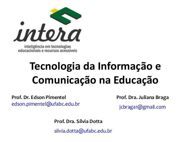 Tecnologia da Informação e Comunicação na Educação Prof. Dr. Edson Pimentel edson.pimentel@ufabc.edu.br Prof. Dra. Juliana...