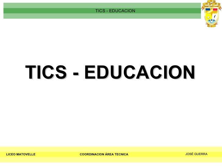 TICS - EDUCACION LICEO MATOVELLE TICS - EDUCACION COORDINACION ÁREA TECNICA JOSÉ GUERRA