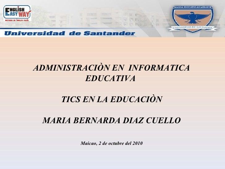 ADMINISTRACIÒN EN  INFORMATICA EDUCATIVA  TICS EN LA EDUCACIÒN MARIA BERNARDA DIAZ CUELLO Maicao, 2 de octubre del 2010