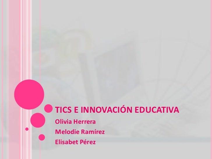 TICS E INNOVACIÓN EDUCATIVA<br />Olivia Herrera<br />Melodie Ramírez<br />Elisabet Pérez<br />