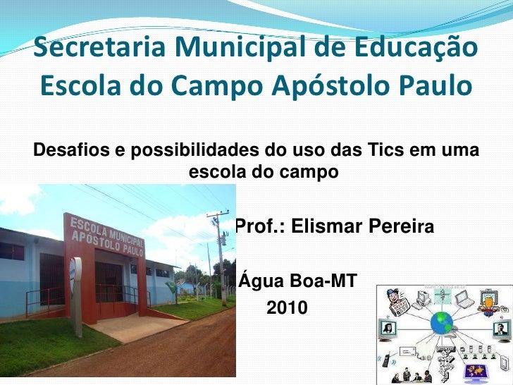 Secretaria Municipal de EducaçãoEscola do Campo Apóstolo Paulo<br />Desafios e possibilidades do uso das Tics em uma escol...