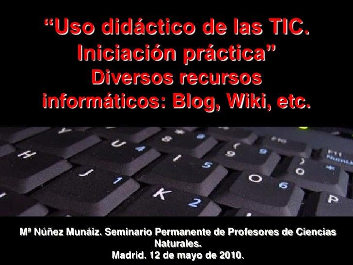 """"""" Uso didáctico de las TIC.  Iniciación práctica""""  Diversos recursos informáticos: Blog, Wiki, etc.  Mª Núñez Munáiz. Semi..."""
