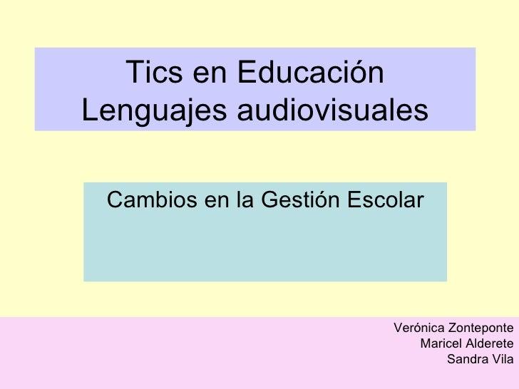 Tics en Educación Lenguajes audiovisuales Cambios en la Gestión Escolar Verónica Zonteponte Maricel Alderete Sandra Vila