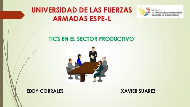 UNIVERSIDAD DE LAS FUERZAS ARMADAS ESPE-L TICS EN EL SECTOR PRODUCTIVO EDDY CORRALES XAVIER SUAREZ