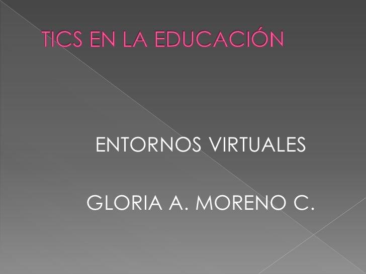 TICS EN LA EDUCACIÓN<br />ENTORNOS VIRTUALES<br />GLORIA A. MORENO C.<br />