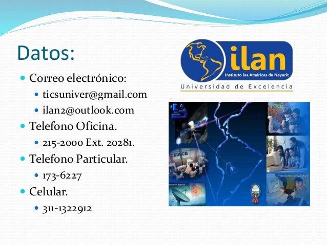 Datos:  Correo electrónico:  ticsuniver@gmail.com  ilan2@outlook.com  Telefono Oficina.  215-2000 Ext. 20281.  Telef...