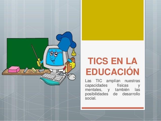 TICS EN LA EDUCACIÓN Las TIC amplían nuestras capacidades físicas y mentales, y también las posibilidades de desarrollo so...