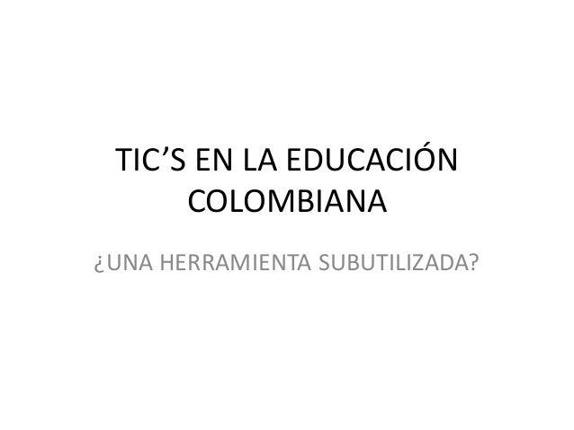 TIC'S EN LA EDUCACIÓNCOLOMBIANA¿UNA HERRAMIENTA SUBUTILIZADA?