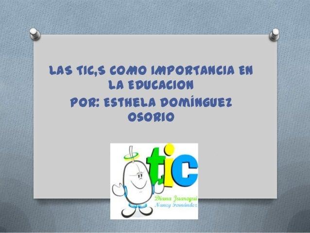 LAS TIC,S COMO IMPORTANCIA EN          LA EDUCACION   Por: Esthela Domínguez             Osorio