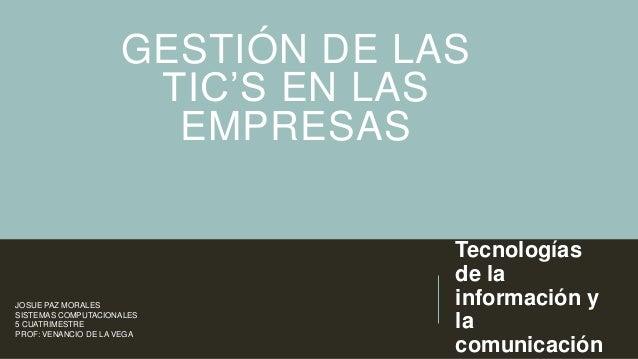 GESTIÓN DE LAS TIC'S EN LAS EMPRESAS  JOSUE PAZ MORALES SISTEMAS COMPUTACIONALES 5 CUATRIMESTRE PROF: VENANCIO DE LA VEGA ...