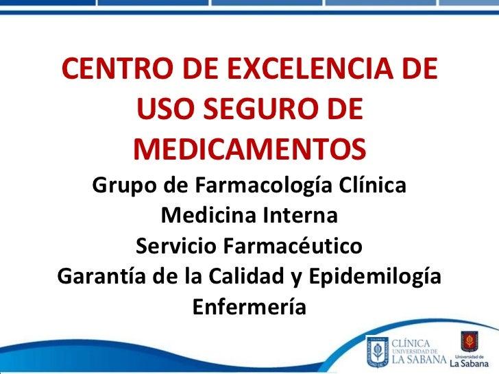 CENTRO DE EXCELENCIA DE USO SEGURO DE MEDICAMENTOS Grupo de Farmacología Clínica Medicina Interna Servicio Farmacéutico Ga...